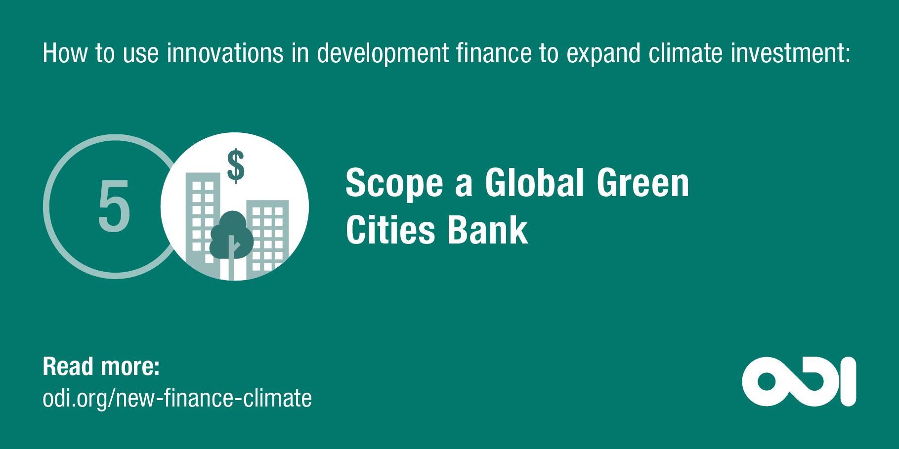Development finance proposal 5: scope a Global Green Cities Bank